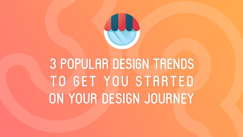 3 Popular Design Trends To Get You Started On Your Design Journey